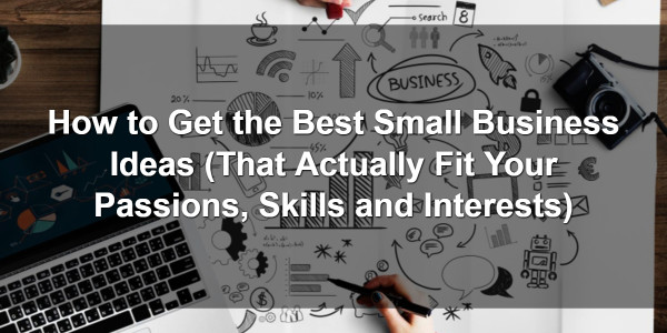 How to Get the Best Small Business Ideas (That Actually Fit Your Passions, Skills and Interests) 1