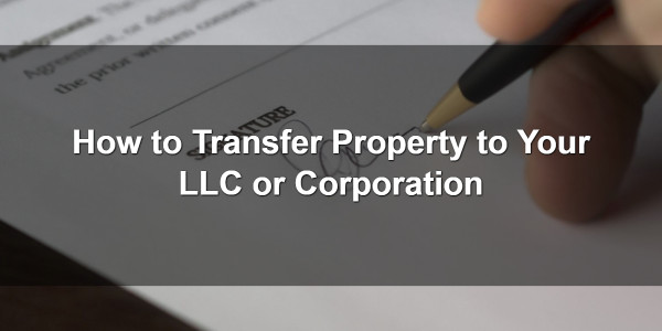 How to Transfer Property to Your LLC or Corporation 1