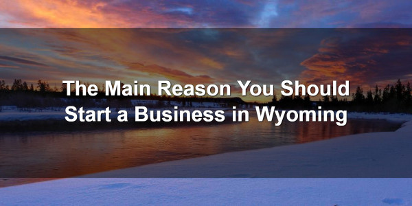 The Main Reason You Should Start a Business in Wyoming 1