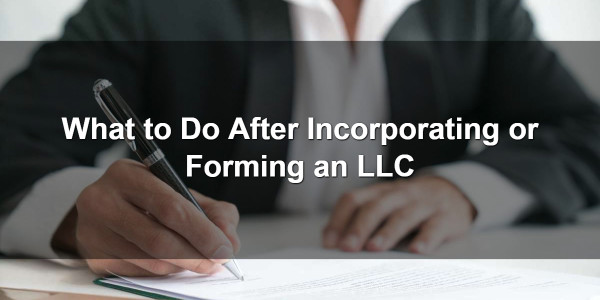 What to Do After Incorporating or Forming an LLC 1