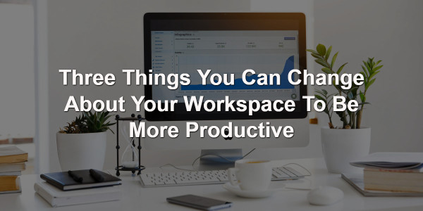Three Things You Can Change About Your Workspace To Be More Productive 1