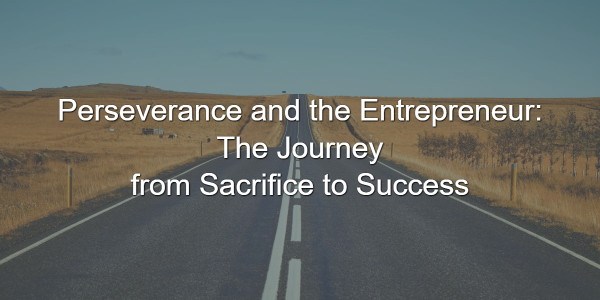Perseverance and the Entrepreneur: The Journey from Sacrifice to Success 1