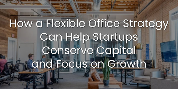 How a Flexible Office Strategy Can Help Startups Conserve Capital and Focus on Growth 1