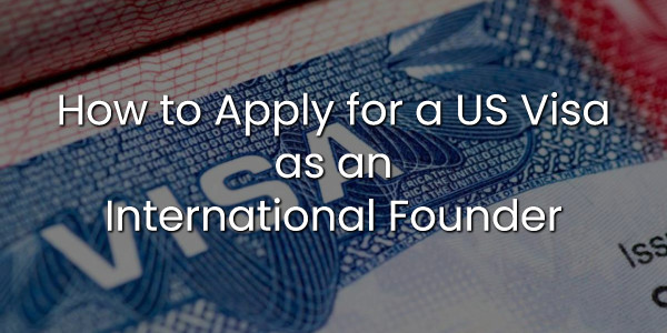How to Apply for a US Visa as an International Founder 1